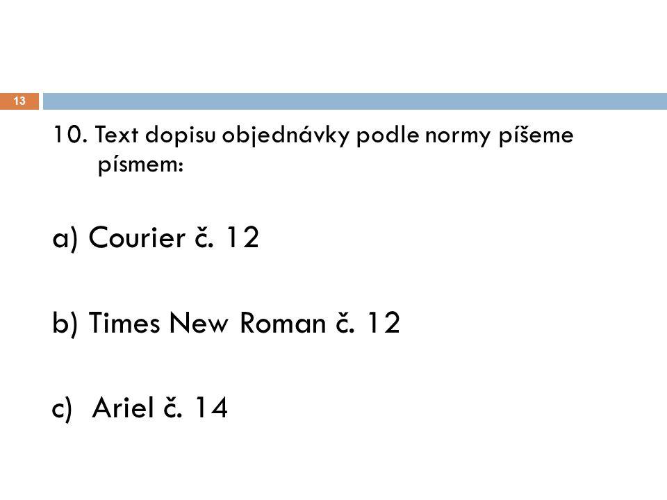 13 10. Text dopisu objednávky podle normy píšeme písmem: a) Courier č. 12 b) Times New Roman č. 12 c) Ariel č. 14