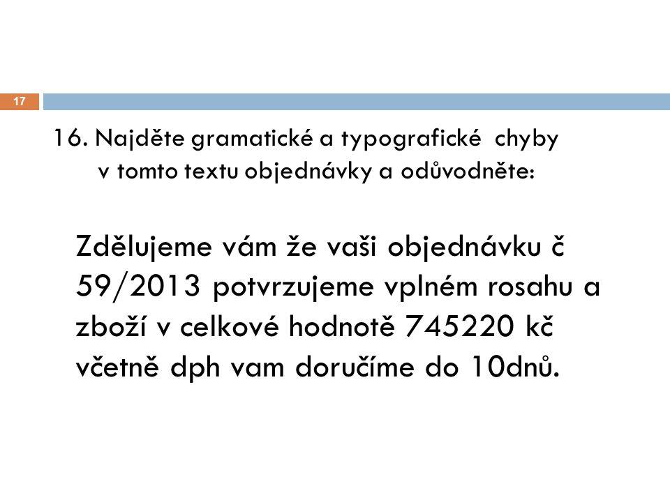 17 16. Najděte gramatické a typografické chyby v tomto textu objednávky a odůvodněte: Zdělujeme vám že vaši objednávku č 59/2013 potvrzujeme vplném ro