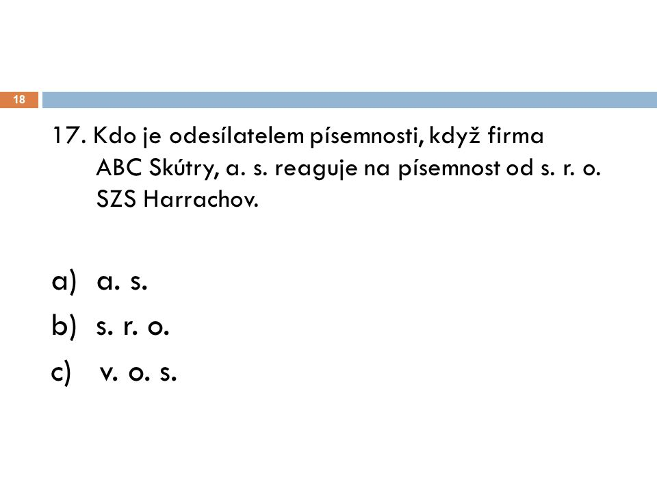 18 17. Kdo je odesílatelem písemnosti, když firma ABC Skútry, a. s. reaguje na písemnost od s. r. o. SZS Harrachov. a) a. s. b) s. r. o. c) v. o. s.