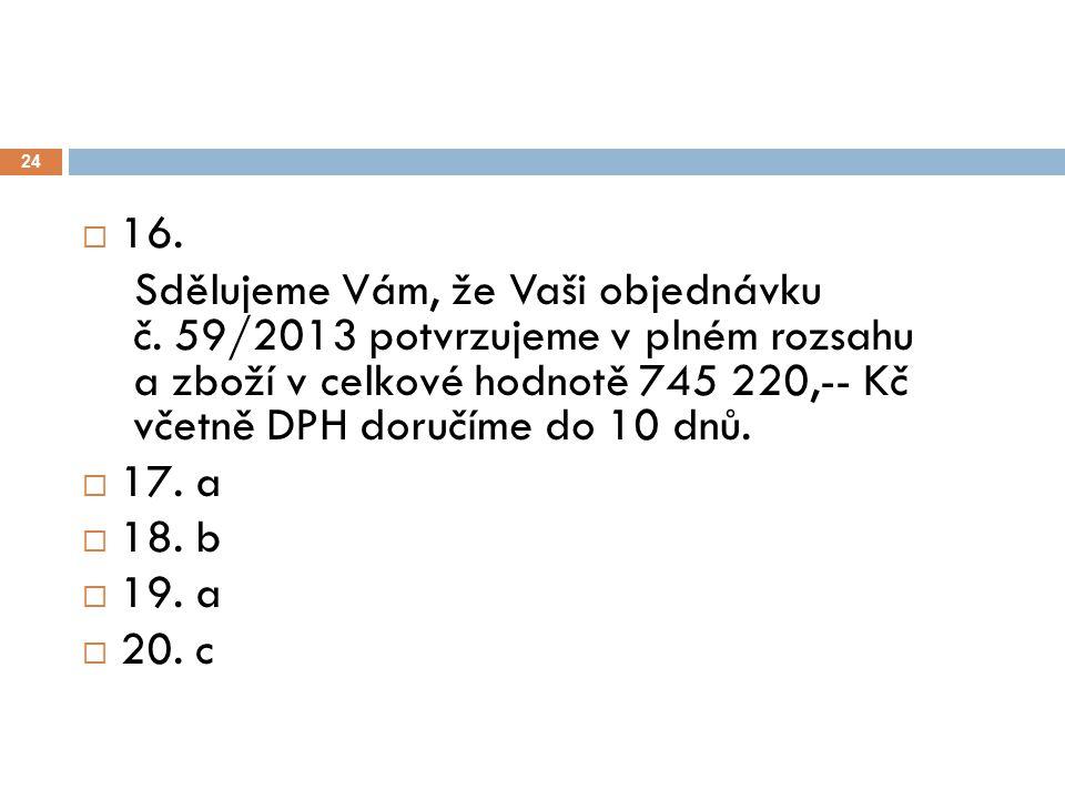 24  16. Sdělujeme Vám, že Vaši objednávku č. 59/2013 potvrzujeme v plném rozsahu a zboží v celkové hodnotě 745 220,-- Kč včetně DPH doručíme do 10 dn
