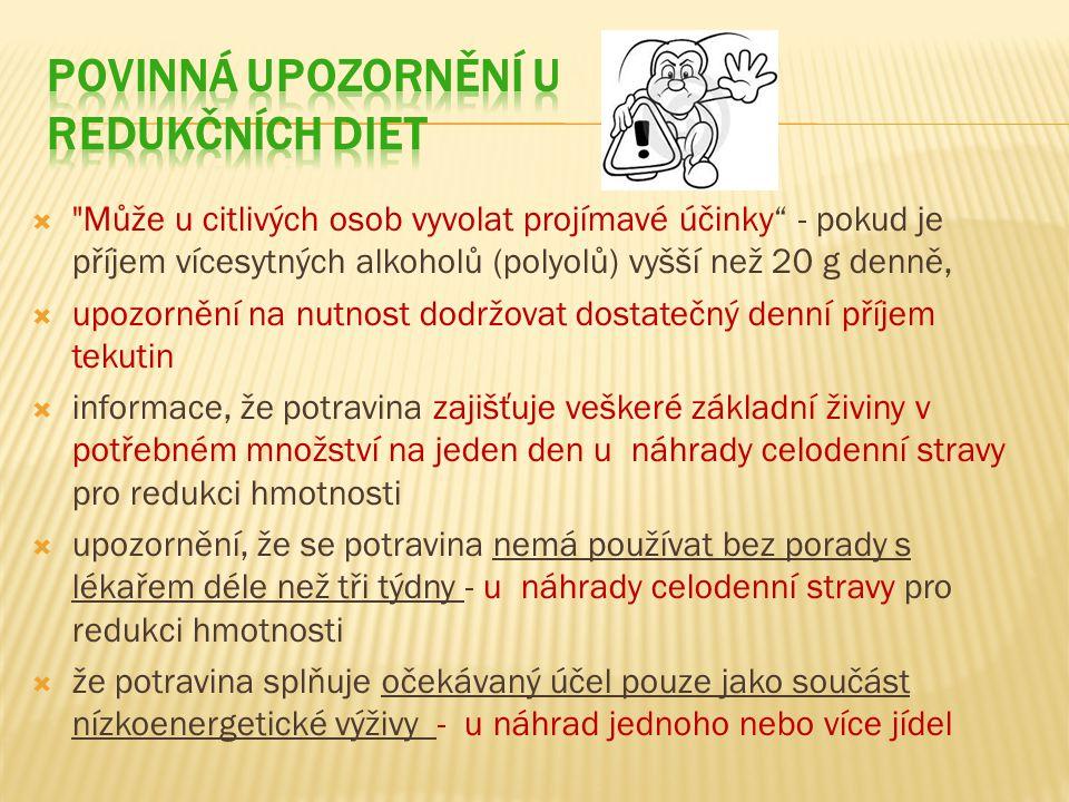  Může u citlivých osob vyvolat projímavé účinky - pokud je příjem vícesytných alkoholů (polyolů) vyšší než 20 g denně,  upozornění na nutnost dodržovat dostatečný denní příjem tekutin  informace, že potravina zajišťuje veškeré základní živiny v potřebném množství na jeden den u náhrady celodenní stravy pro redukci hmotnosti  upozornění, že se potravina nemá používat bez porady s lékařem déle než tři týdny - u náhrady celodenní stravy pro redukci hmotnosti  že potravina splňuje očekávaný účel pouze jako součást nízkoenergetické výživy - u náhrad jednoho nebo více jídel