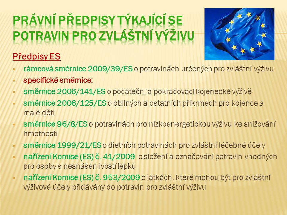 Předpisy ES  rámcová směrnice 2009/39/ES o potravinách určených pro zvláštní výživu  specifické směrnice:  směrnice 2006/141/ES o počáteční a pokračovací kojenecké výživě  směrnice 2006/125/ES o obilných a ostatních příkrmech pro kojence a malé děti  směrnice 96/8/ES o potravinách pro nízkoenergetickou výživu ke snižování hmotnosti  směrnice 1999/21/ES o dietních potravinách pro zvláštní léčebné účely  nařízení Komise (ES) č.