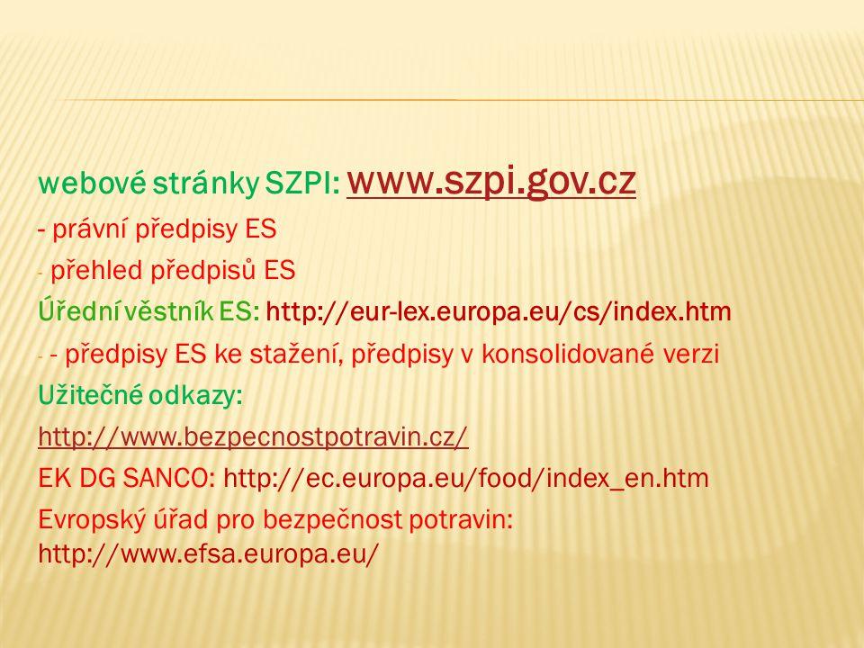 webové stránky SZPI: www.szpi.gov.cz www.szpi.gov.cz - právní předpisy ES - přehled předpisů ES Úřední věstník ES: http://eur-lex.europa.eu/cs/index.htm - - předpisy ES ke stažení, předpisy v konsolidované verzi Užitečné odkazy: http://www.bezpecnostpotravin.cz/ EK DG SANCO: http://ec.europa.eu/food/index_en.htm Evropský úřad pro bezpečnost potravin: http://www.efsa.europa.eu/