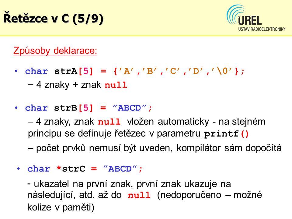 Způsoby deklarace: char strA[5] = {'A','B','C','D','\0'}; – 4 znaky + znak null char strB[5] = ABCD ; – 4 znaky, znak null vložen automaticky - na stejném principu se definuje řetězec v parametru printf() – počet prvků nemusí být uveden, kompilátor sám dopočítá char *strC = ABCD ; - ukazatel na první znak, první znak ukazuje na následující, atd.