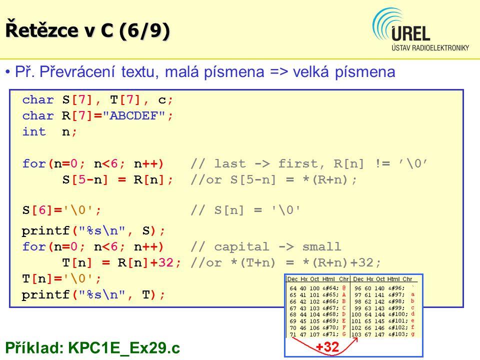 char S[7], T[7], c; char R[7]= ABCDEF ; int n; for(n=0; n first, R[n] != '\0' S[5-n] = R[n]; //or S[5-n] = *(R+n); S[6]= \0 ; // S[n] = \0 printf( %s\n , S); for(n=0; n small T[n] = R[n]+32; //or *(T+n) = *(R+n)+32; T[n]= \0 ; printf( %s\n , T); Př.