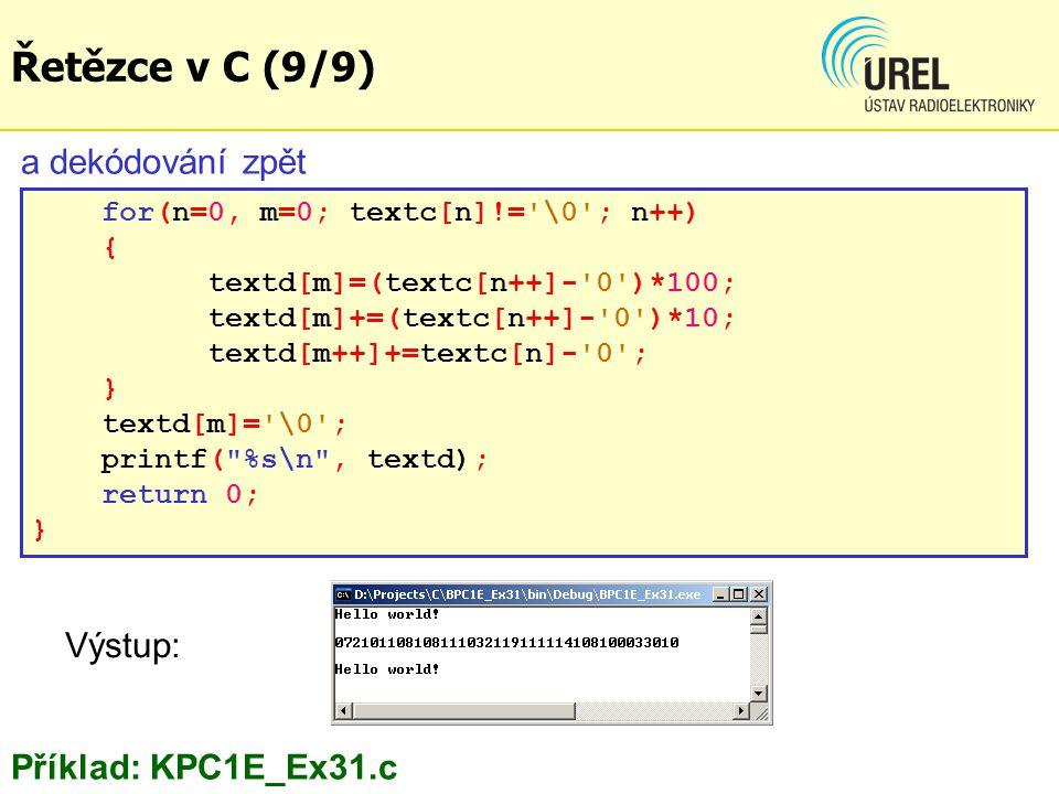 a dekódování zpět for(n=0, m=0; textc[n]!= \0 ; n++) { textd[m]=(textc[n++]- 0 )*100; textd[m]+=(textc[n++]- 0 )*10; textd[m++]+=textc[n]- 0 ; } textd[m]= \0 ; printf( %s\n , textd); return 0; } Řetězce v C (9/9) Příklad: KPC1E_Ex31.c Výstup: