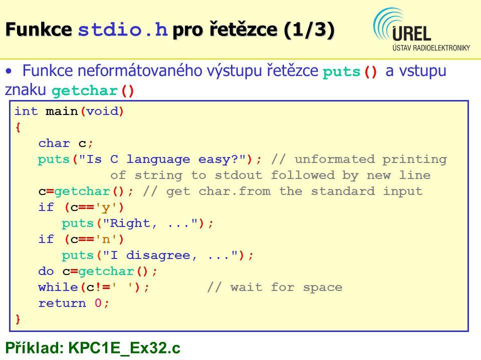 Funkce pro řetězce (1/3) Funkce stdio.h pro řetězce (1/3) int main(void) { char c; puts( Is C language easy? ); // unformated printing of string to stdout followed by new line c=getchar(); // get char.from the standard input if (c== y ) puts( Right,... ); if (c== n ) puts( I disagree,... ); do c=getchar(); while(c!= );// wait for space return 0; } Funkce neformátovaného výstupu řetězce puts() a vstupu znaku getchar() Příklad: KPC1E_Ex32.c