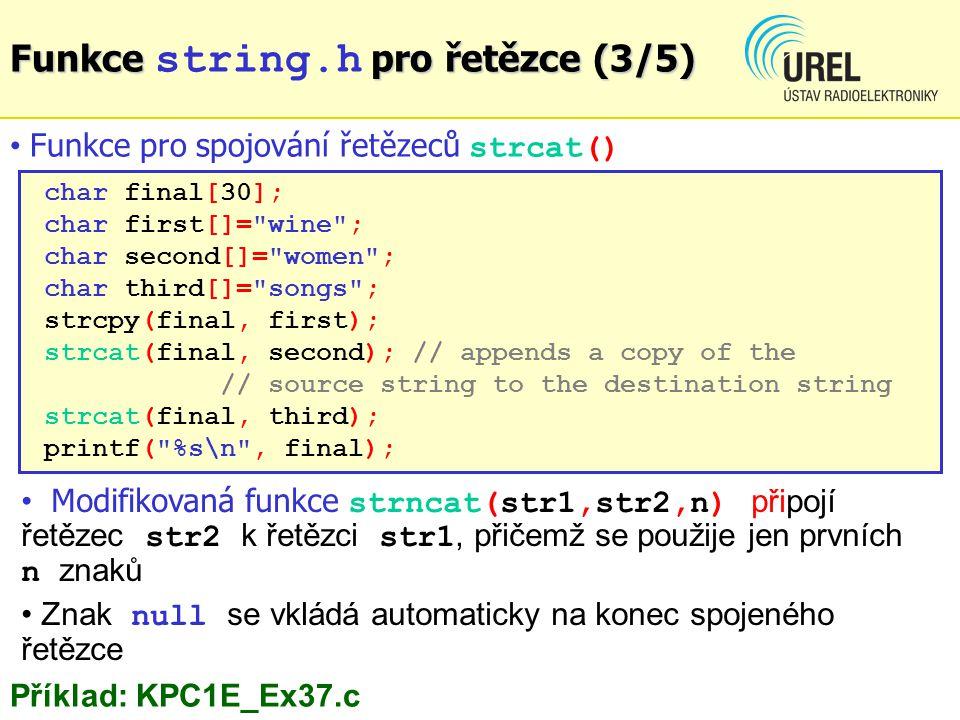 char final[30]; char first[]= wine ; char second[]= women ; char third[]= songs ; strcpy(final, first); strcat(final, second); // appends a copy of the // source string to the destination string strcat(final, third); printf( %s\n , final); Funkce pro spojování řetězeců strcat() Funkce pro řetězce (3/5) Funkce string.h pro řetězce (3/5) Příklad: KPC1E_Ex37.c Modifikovaná funkce strncat(str1,str2,n) připojí řetězec str2 k řetězci str1, přičemž se použije jen prvních n znaků Znak null se vkládá automaticky na konec spojeného řetězce