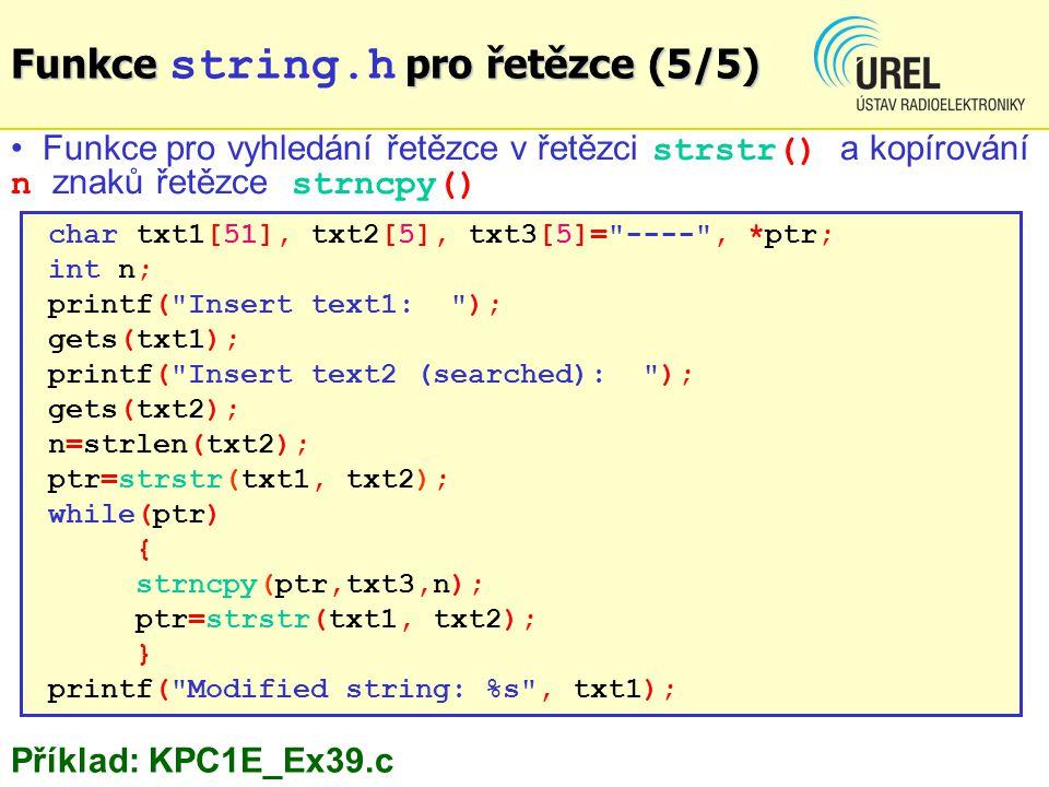 char txt1[51], txt2[5], txt3[5]= ---- , *ptr; int n; printf( Insert text1: ); gets(txt1); printf( Insert text2 (searched): ); gets(txt2); n=strlen(txt2); ptr=strstr(txt1, txt2); while(ptr) { strncpy(ptr,txt3,n); ptr=strstr(txt1, txt2); } printf( Modified string: %s , txt1); Funkce pro vyhledání řetězce v řetězci strstr() a kopírování n znaků řetězce strncpy() Funkce pro řetězce (5/5) Funkce string.h pro řetězce (5/5) Příklad: KPC1E_Ex39.c