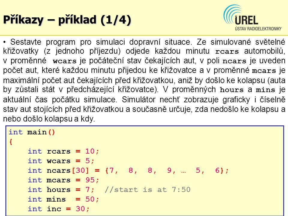 Příkazy – příklad (2/4) int i, j; for(i=0; i<inc; i++) { wcars += ncars[i] - rcars; if(wcars<0) wcars = 0; mins++; if(mins==60) { mins = 0; hours++; if(hours==24) hours = 0; }