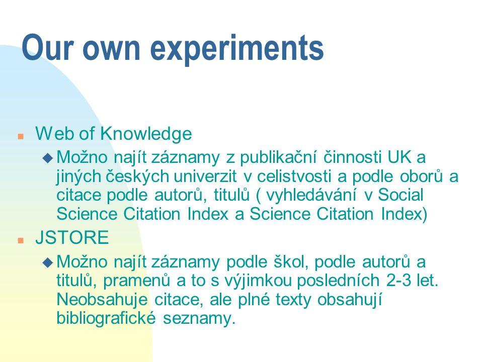 Our own experiments n Web of Knowledge u Možno najít záznamy z publikační činnosti UK a jiných českých univerzit v celistvosti a podle oborů a citace podle autorů, titulů ( vyhledávání v Social Science Citation Index a Science Citation Index) n JSTORE u Možno najít záznamy podle škol, podle autorů a titulů, pramenů a to s výjimkou posledních 2-3 let.