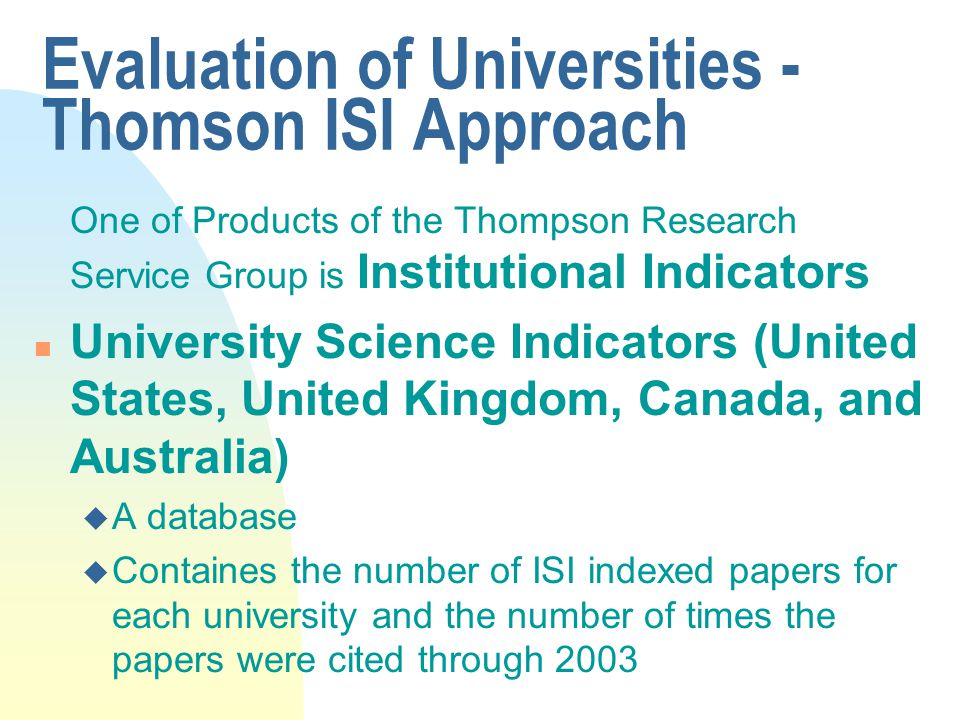Evaluation of Universities - Thomson ISI Approach One of Products of the Thompson Research Service Group is Institutional Indicators n University Science Indicators (United States, United Kingdom, Canada, and Australia) u A database u Containes the number of ISI indexed papers for each university and the number of times the papers were cited through 2003