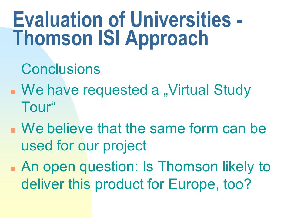 "Evaluation of Universities - Thomson ISI Approach Conclusions n We have requested a ""Virtual Study Tour n We believe that the same form can be used for our project n An open question: Is Thomson likely to deliver this product for Europe, too"