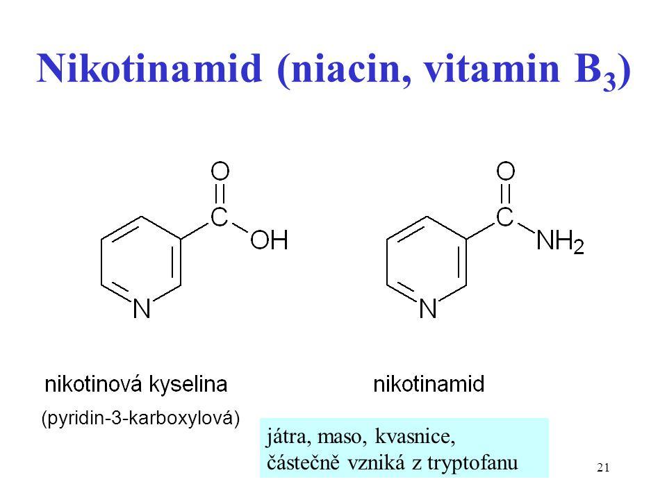 21 Nikotinamid (niacin, vitamin B 3 ) (pyridin-3-karboxylová) játra, maso, kvasnice, částečně vzniká z tryptofanu