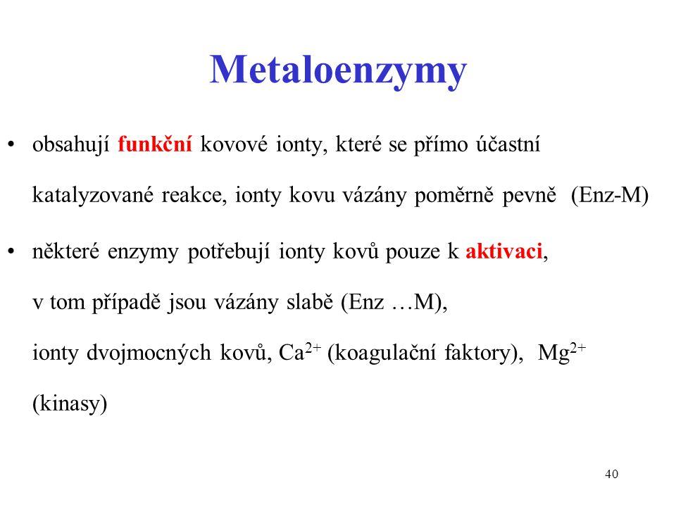 40 Metaloenzymy obsahují funkční kovové ionty, které se přímo účastní katalyzované reakce, ionty kovu vázány poměrně pevně (Enz-M) některé enzymy potřebují ionty kovů pouze k aktivaci, v tom případě jsou vázány slabě (Enz …M), ionty dvojmocných kovů, Ca 2+ (koagulační faktory), Mg 2+ (kinasy)