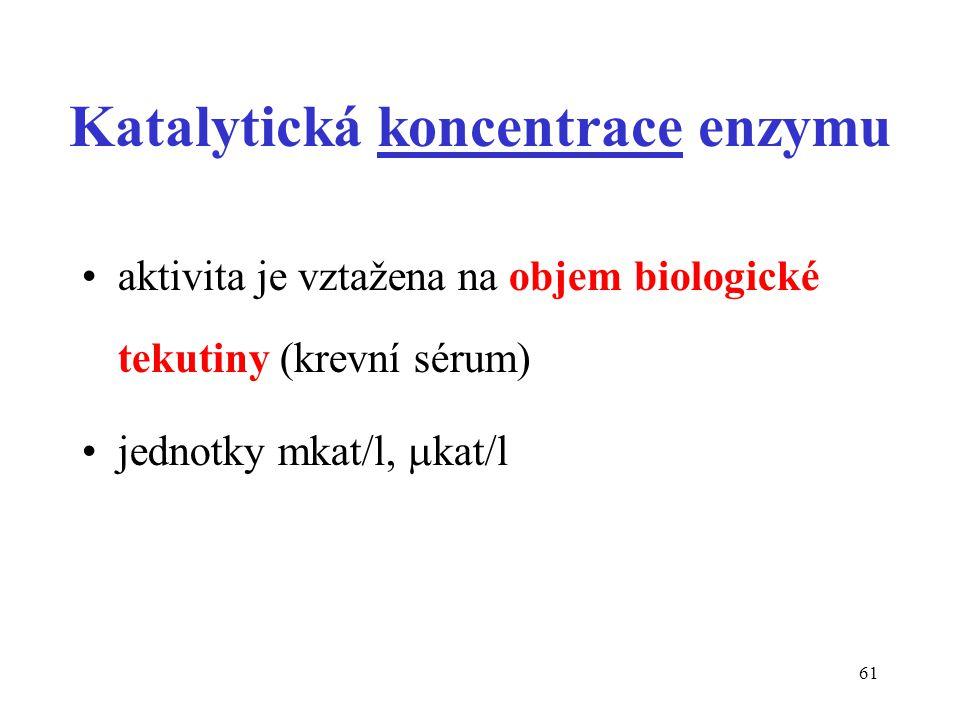 61 Katalytická koncentrace enzymu aktivita je vztažena na objem biologické tekutiny (krevní sérum) jednotky mkat/l,  kat/l