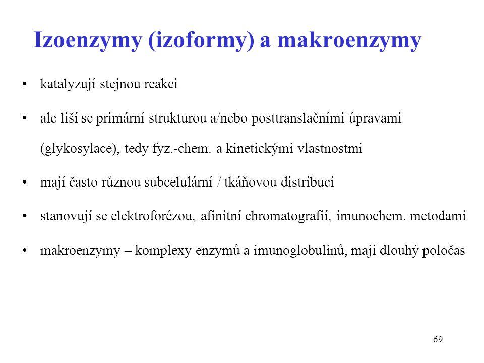 69 Izoenzymy (izoformy) a makroenzymy katalyzují stejnou reakci ale liší se primární strukturou a/nebo posttranslačními úpravami (glykosylace), tedy fyz.-chem.