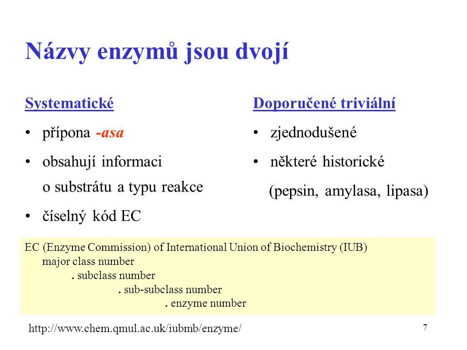 7 Názvy enzymů jsou dvojí Doporučené triviální zjednodušené některé historické (pepsin, amylasa, lipasa) Systematické přípona -asa obsahují informaci o substrátu a typu reakce číselný kód EC EC (Enzyme Commission) of International Union of Biochemistry (IUB) major class number.