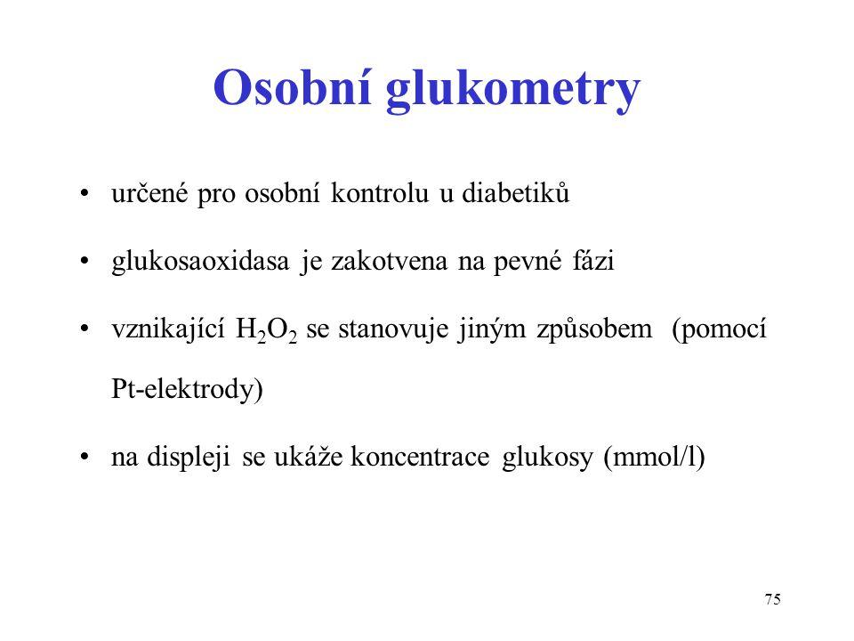 75 Osobní glukometry určené pro osobní kontrolu u diabetiků glukosaoxidasa je zakotvena na pevné fázi vznikající H 2 O 2 se stanovuje jiným způsobem (pomocí Pt-elektrody) na displeji se ukáže koncentrace glukosy (mmol/l)