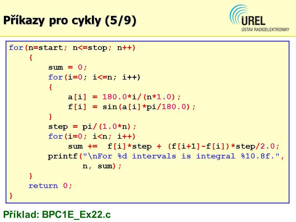 Příklad: BPC1E_Ex22.c for(n=start; n<=stop; n++) { sum = 0; for(i=0; i<=n; i++) { a[i] = 180.0*i/(n*1.0); f[i] = sin(a[i]*pi/180.0); } step = pi/(1.0*n); for(i=0; i<n; i++) sum += f[i]*step + (f[i+1]-f[i])*step/2.0; printf( \nFor %d intervals is integral %10.8f. , n, sum); } return 0; } Příkazy pro cykly (5/9)