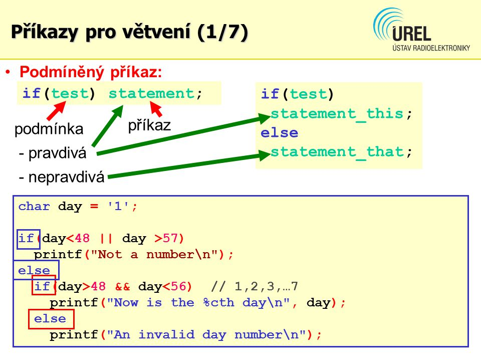 Příkazy pro větvení (1/7) if(test) statement; if(test) statement_this; else statement_that; char day = 1 ; if(day 57) printf( Not a number\n ); else if(day>48 && day<56) // 1,2,3,…7 printf( Now is the %cth day\n , day); else printf( An invalid day number\n ); Podmíněný příkaz: podmínka - pravdivá - nepravdivá příkaz