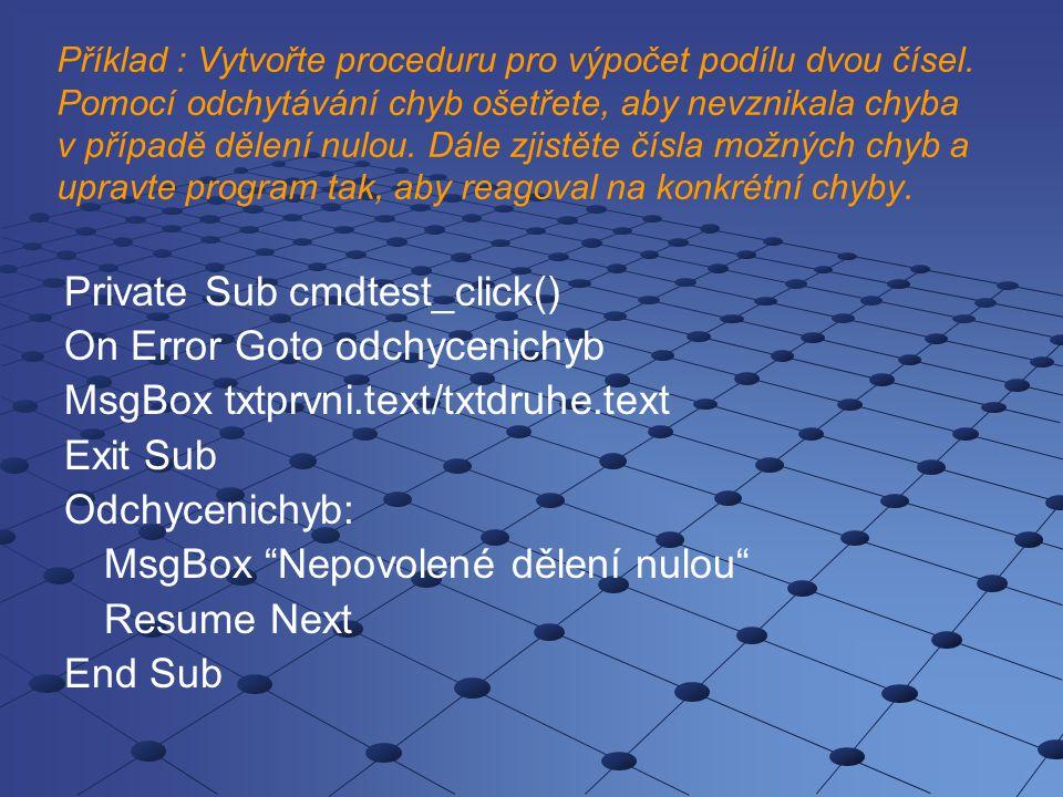 Číslo chyby ERR.Number Private Sub cmdtest_click() On Error Resume Next MsgBox txtprvni.Text / txtdruhe.Text Select Case Err.Number Case 13 MsgBox Musí být zadána čísla! Case 11 MsgBox Nepovolené dělení nulou End Select End Sub