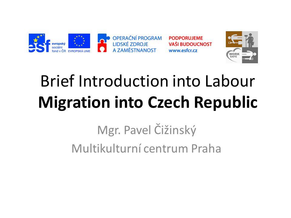 Brief Introduction into Labour Migration into Czech Republic Mgr. Pavel Čižinský Multikulturní centrum Praha