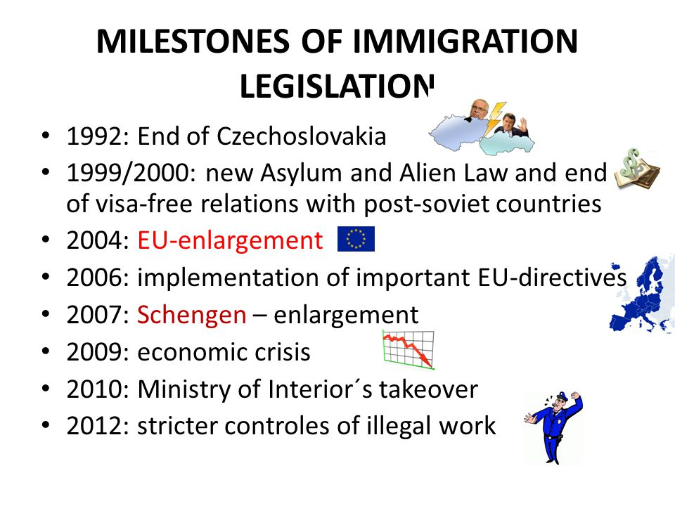 MILESTONES OF IMMIGRATION LEGISLATION 1992: End of Czechoslovakia 1999/2000: new Asylum and Alien Law and end of visa-free relations with post-soviet countries 2004: EU-enlargement 2006: implementation of important EU-directives 2007: Schengen – enlargement 2009: economic crisis 2010: Ministry of Interior´s takeover 2012: stricter controles of illegal work