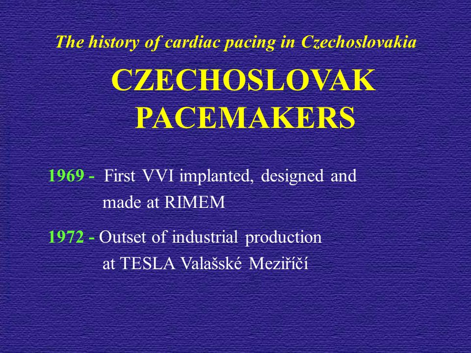 CZECHOSLOVAK PACEMAKERS 1969 - First VVI implanted, designed and made at RIMEM 1972 - Outset of industrial production at TESLA Valašské Meziříčí The history of cardiac pacing in Czechoslovakia