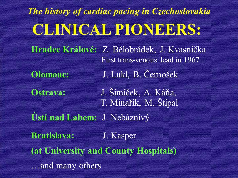CLINICAL PIONEERS: Hradec Králové: Z. Bělobrádek, J. Kvasnička First trans-venous lead in 1967 Olomouc: J. Lukl, B. Černošek Ostrava: J. Šimíček, A. K