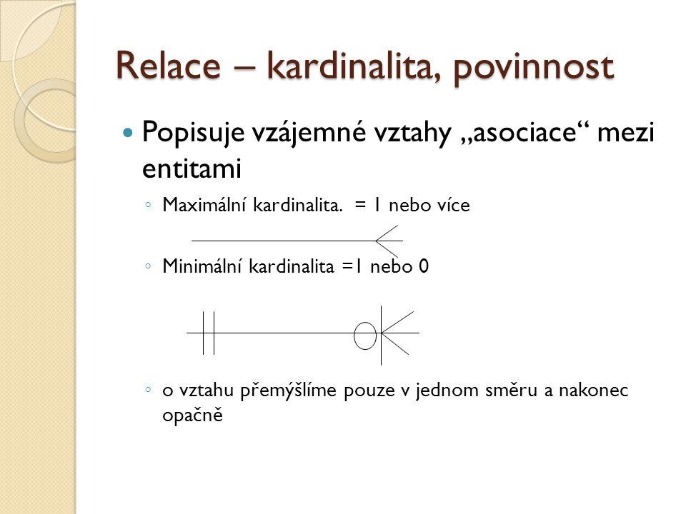 """Relace – kardinalita, povinnost Popisuje vzájemné vztahy """"asociace"""" mezi entitami ◦ Maximální kardinalita. = 1 nebo více ◦ Minimální kardinalita =1 ne"""