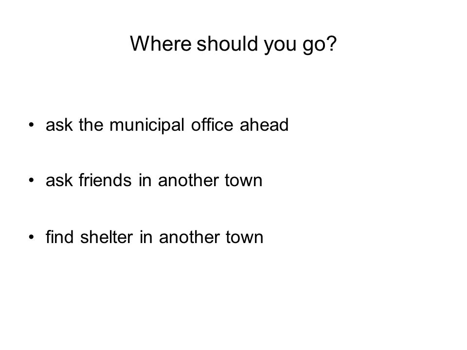 ask the municipal office ahead ask friends in another town find shelter in another town Where should you go