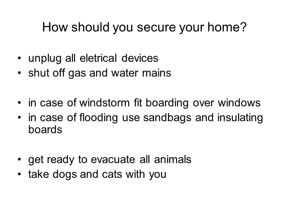 How should you secure your home? unplug all eletrical devices shut off gas and water mains in case of windstorm fit boarding over windows in case of f