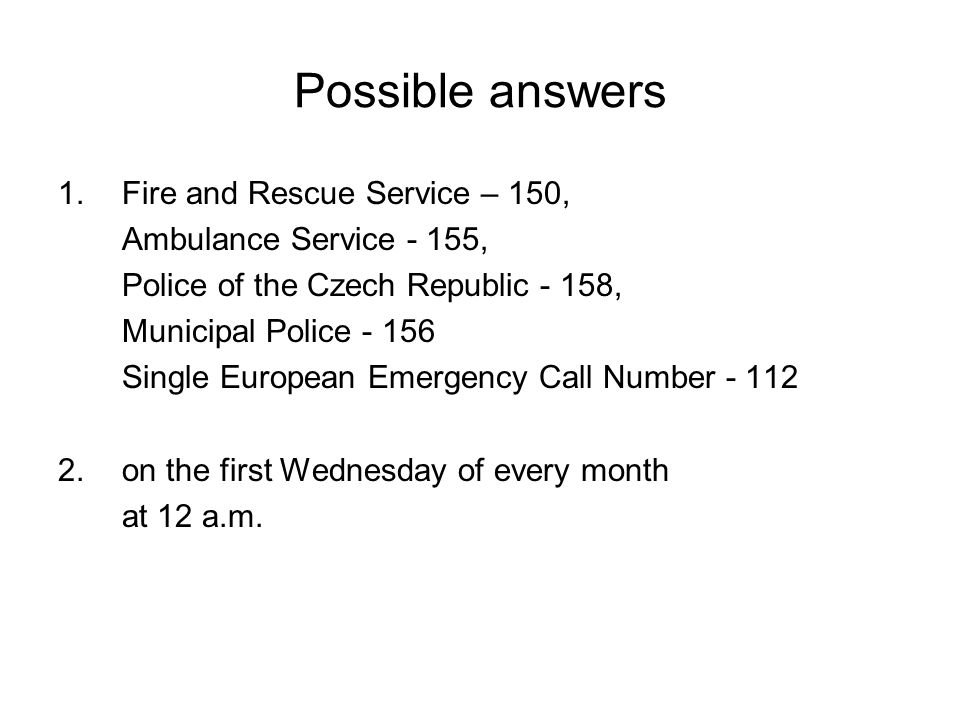 Possible answers 1.Fire and Rescue Service – 150, Ambulance Service - 155, Police of the Czech Republic - 158, Municipal Police - 156 Single European Emergency Call Number - 112 2.on the first Wednesday of every month at 12 a.m.