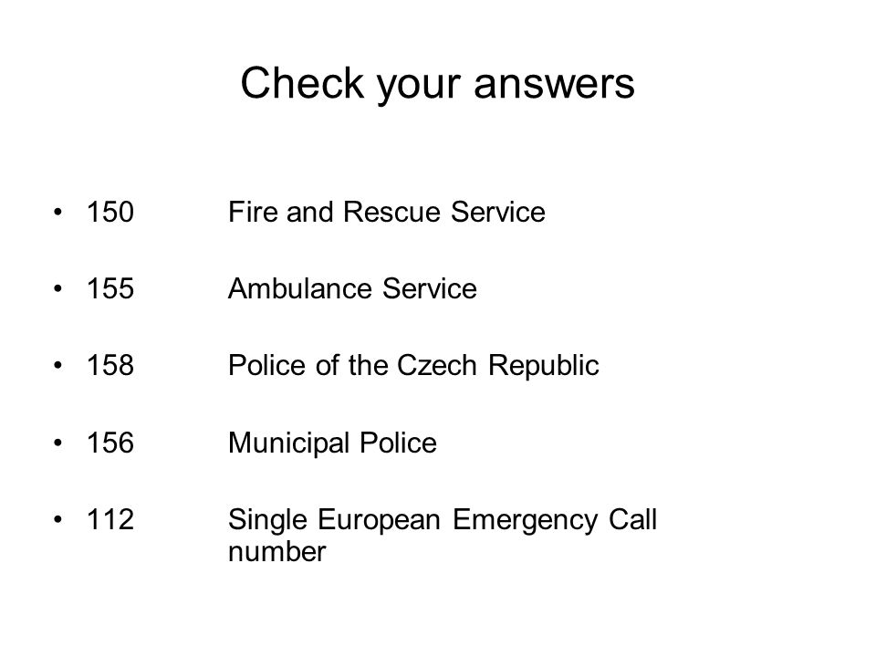 Check your answers 150Fire and Rescue Service 155 Ambulance Service 158Police of the Czech Republic 156Municipal Police 112Single European Emergency Call number
