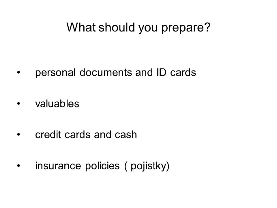 What should you prepare? personal documents and ID cards valuables credit cards and cash insurance policies ( pojistky)
