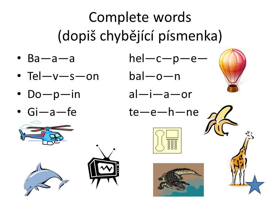 Complete words (dopiš chybějící písmenka) Ba—a—ahel—c—p—e— Tel—v—s—onbal—o—n Do—p—inal—i—a—or Gi—a—fete—e—h—ne