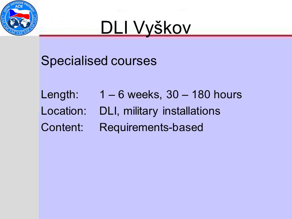 DLI Vyškov Specialised courses Length:1 – 6 weeks, 30 – 180 hours Location:DLI, military installations Content:Requirements-based