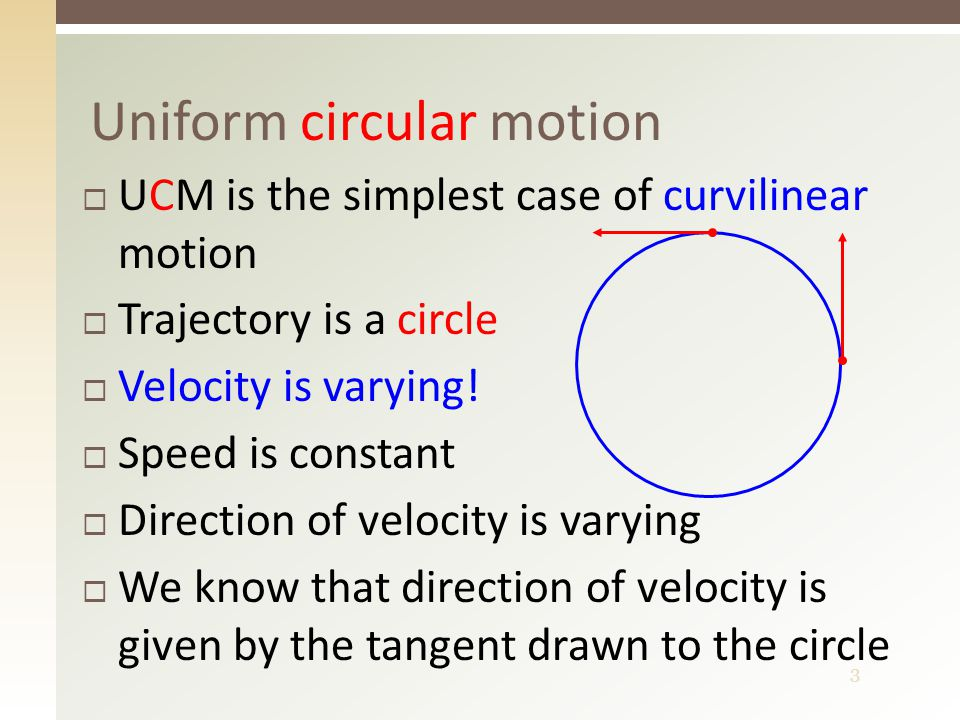 3 Uniform circular motion  UCM is the simplest case of curvilinear motion  Trajectory is a circle  Velocity is varying.