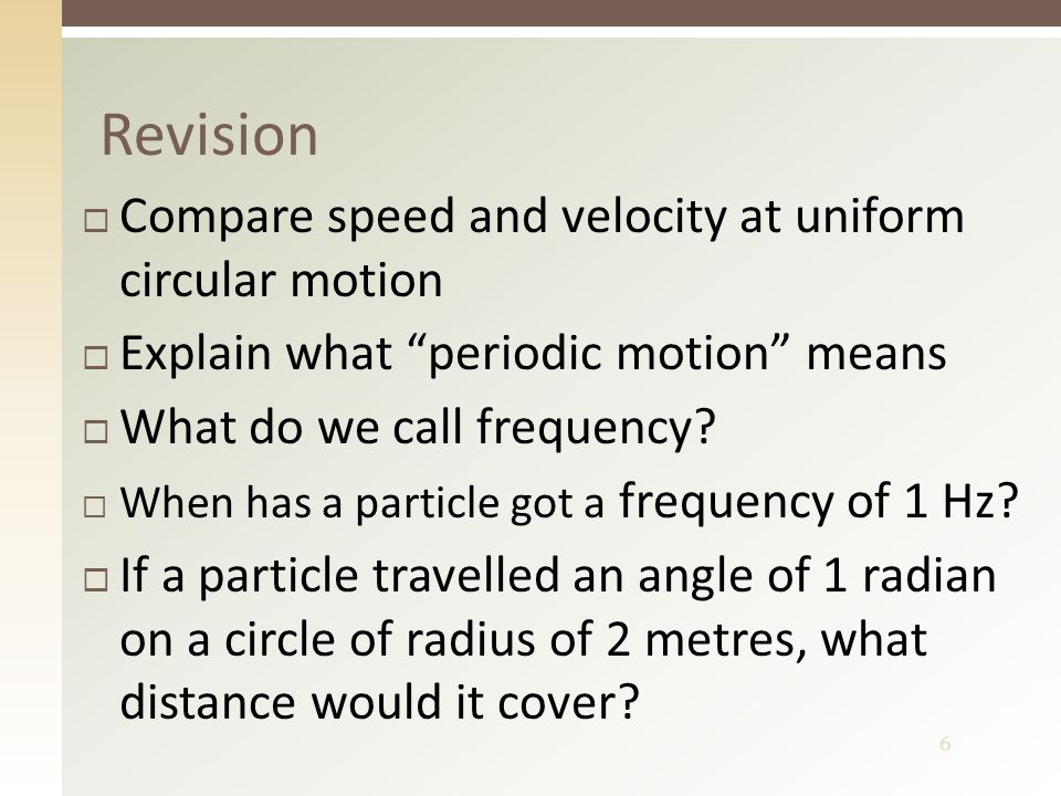 7  Speed is constant, velocity is varying  Motion that repeats in equal intervals of time  Number of turns per a time unit  When it completes one revolution per second  2 metres Revision - answers