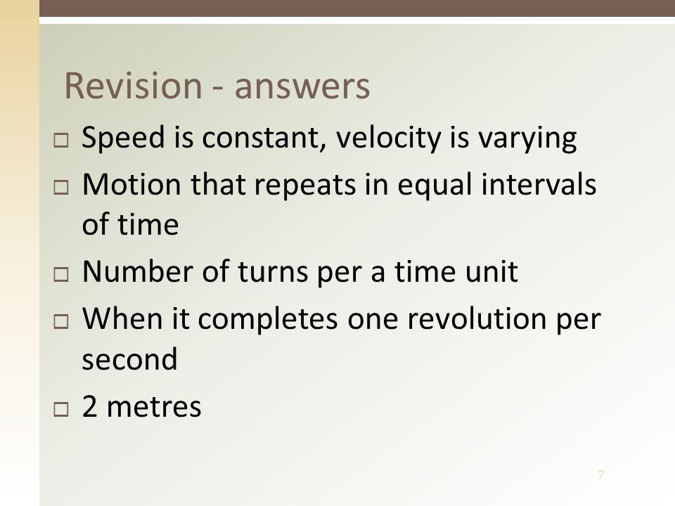 7  Speed is constant, velocity is varying  Motion that repeats in equal intervals of time  Number of turns per a time unit  When it completes one revolution per second  2 metres Revision - answers
