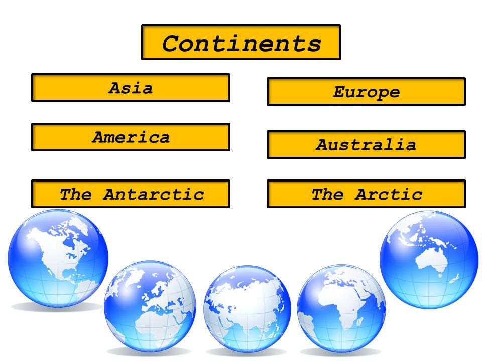 Continents Asia Europe America Australia The AntarcticThe Arctic
