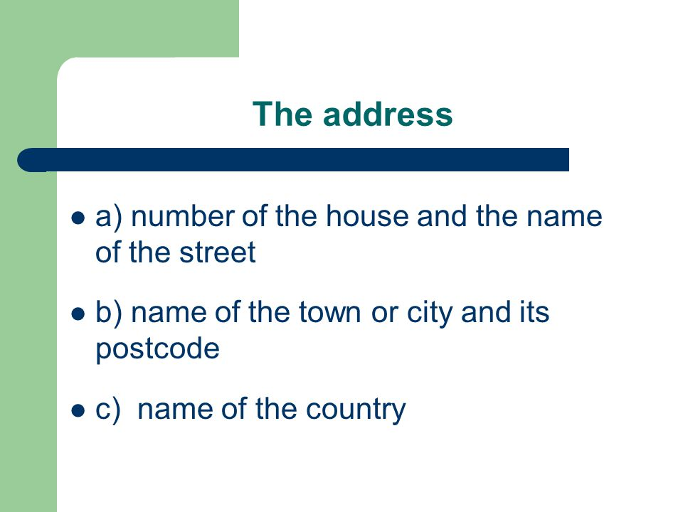 The address a) number of the house and the name of the street b) name of the town or city and its postcode c) name of the country