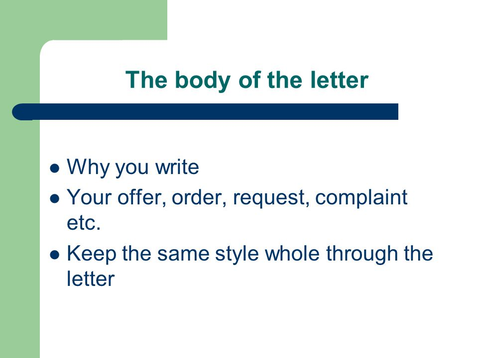 The body of the letter Why you write Your offer, order, request, complaint etc.