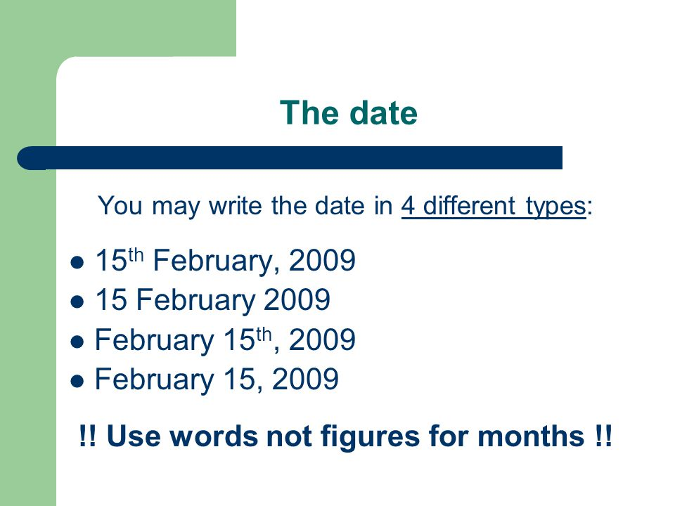 The date You may write the date in 4 different types: 15 th February, February 2009 February 15 th, 2009 February 15, 2009 !.