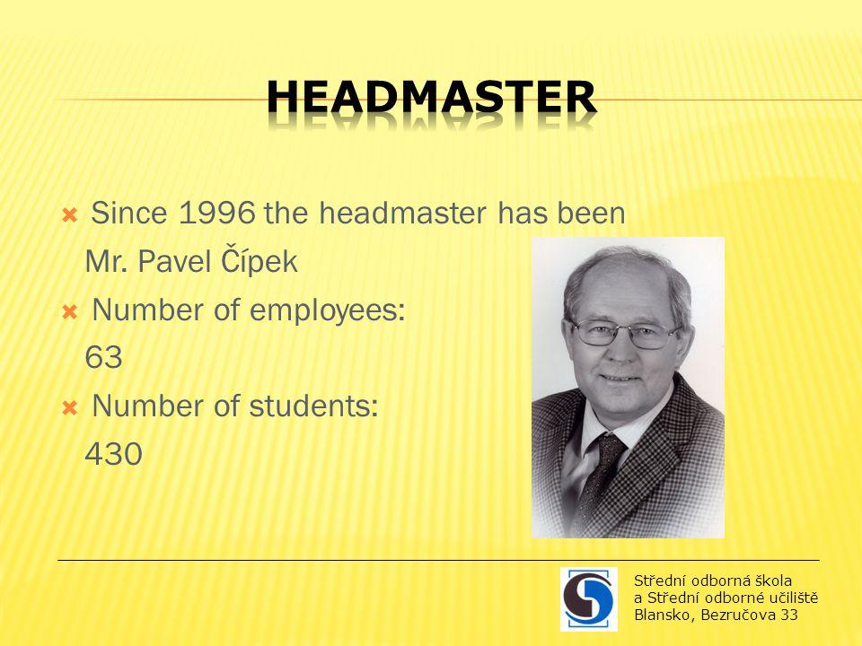  Since 1996 the headmaster has been Mr. Pavel Čípek  Number of employees: 63  Number of students: 430 Střední odborná škola a Střední odborné učili