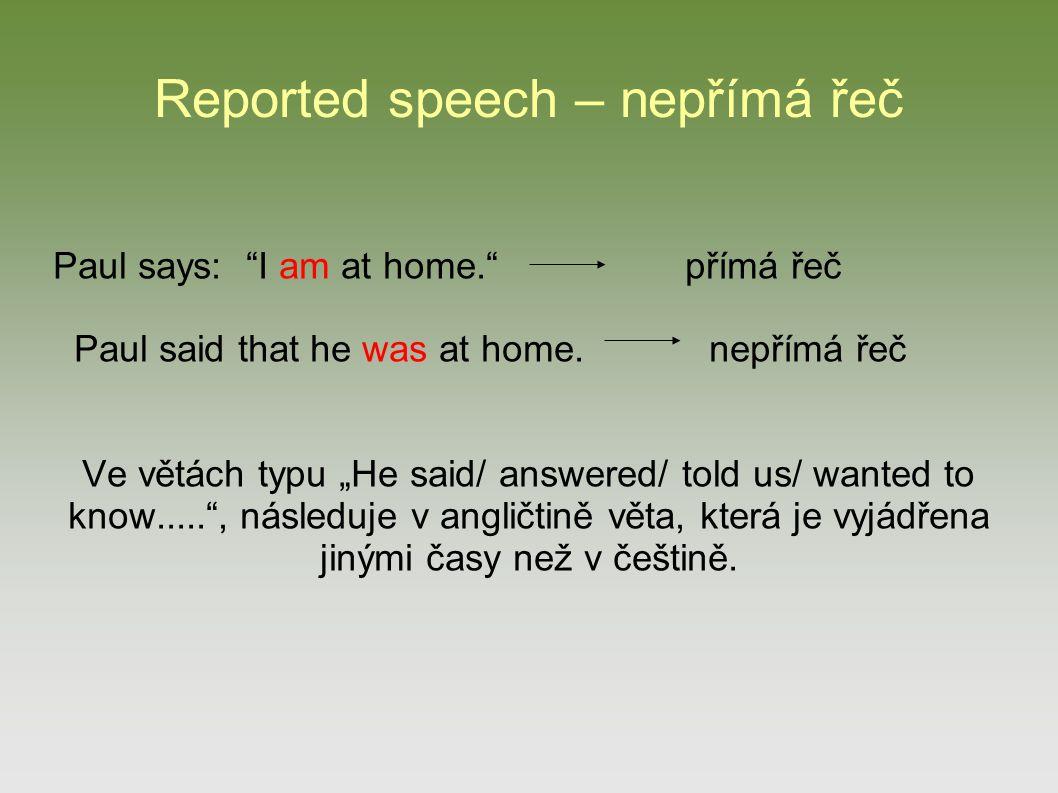 "Reported speech – nepřímá řeč Paul says: ""I am at home."" přímá řeč Paul said that he was at home. nepřímá řeč Ve větách typu ""He said/ answered/ told"