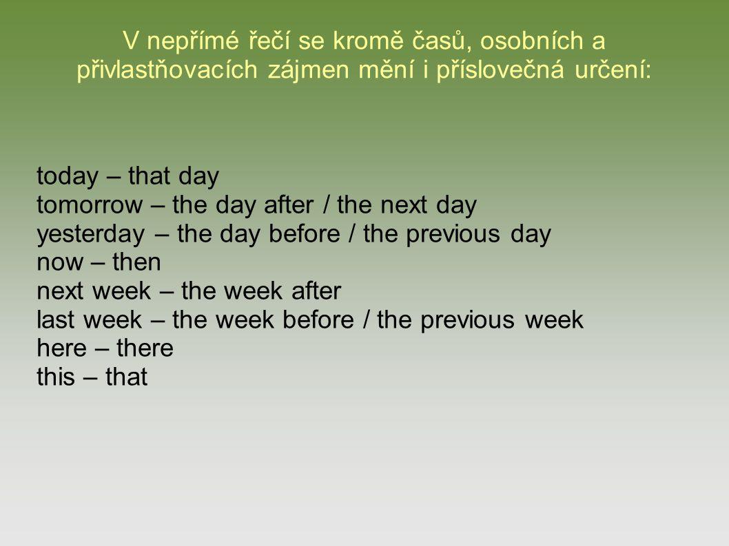 V nepřímé řečí se kromě časů, osobních a přivlastňovacích zájmen mění i příslovečná určení: today – that day tomorrow – the day after / the next day y