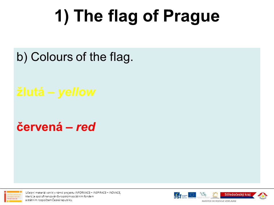1) The flag of Prague b) Colours of the flag. žlutá – yellow červená – red Učební materiál vznikl v rámci projektu INFORMACE – INSPIRACE – INOVACE, kt
