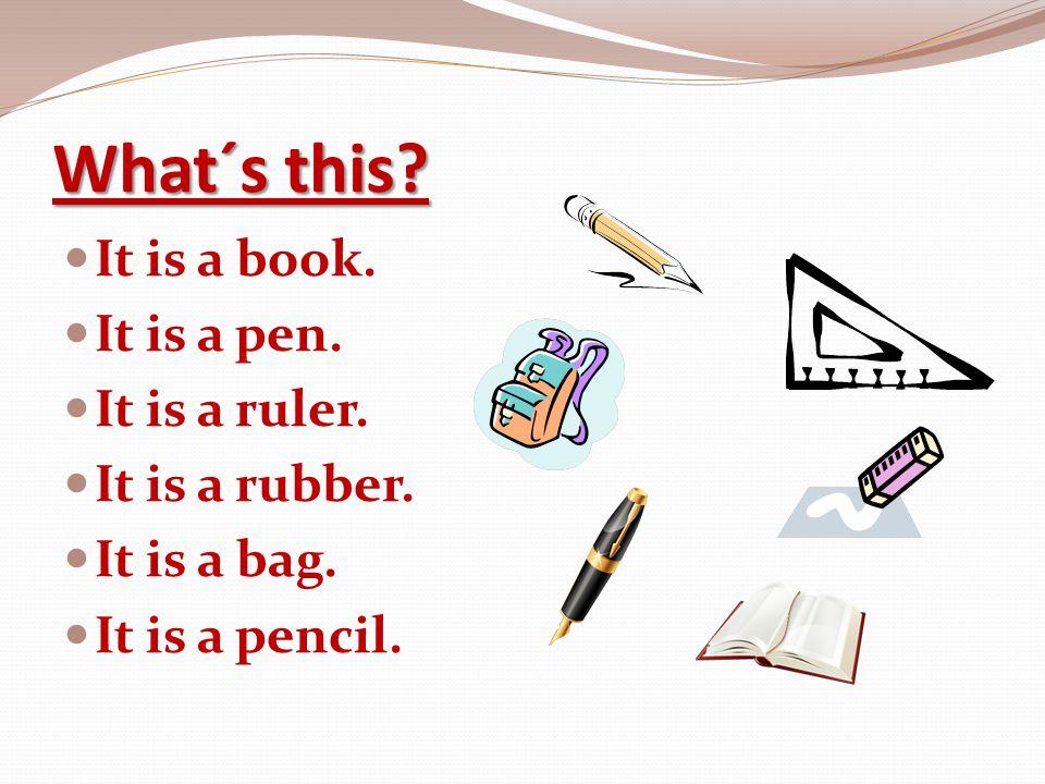 What´s this? It is a book. It is a pen. It is a ruler. It is a rubber. It is a bag. It is a pencil.